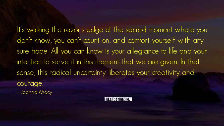 Joanna Macy Sayings: It's walking the razor's edge of the sacred moment where you don't know, you can't