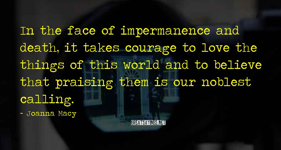 Joanna Macy Sayings: In the face of impermanence and death, it takes courage to love the things of