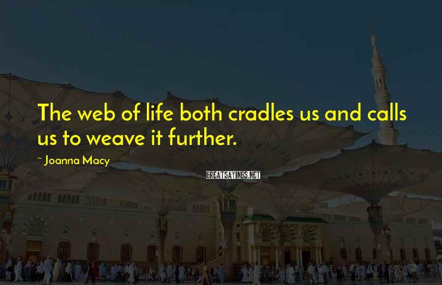 Joanna Macy Sayings: The web of life both cradles us and calls us to weave it further.