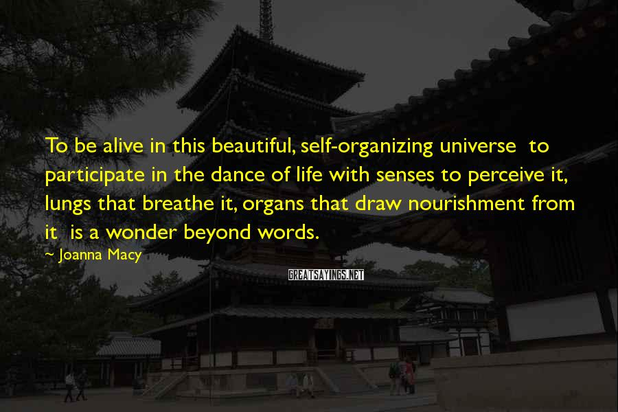 Joanna Macy Sayings: To be alive in this beautiful, self-organizing universe to participate in the dance of life