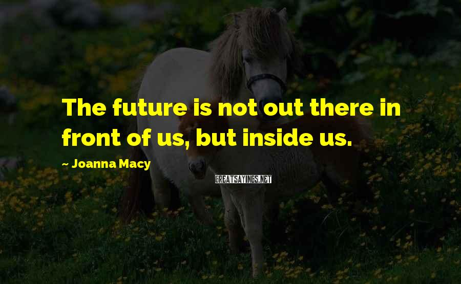 Joanna Macy Sayings: The future is not out there in front of us, but inside us.