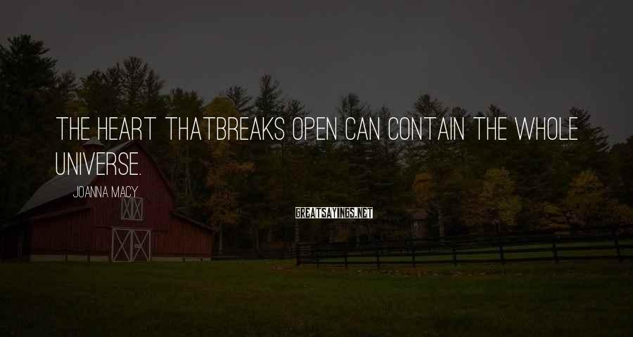 Joanna Macy Sayings: The heart thatbreaks open can contain the whole universe.