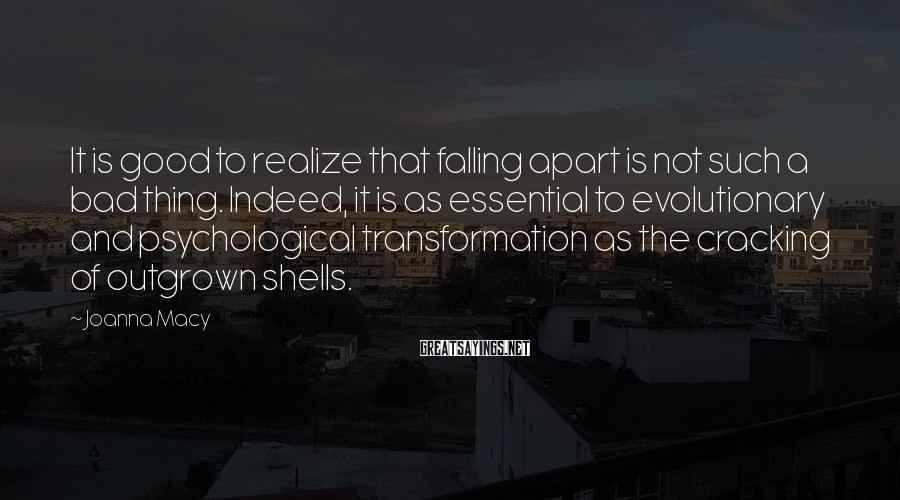 Joanna Macy Sayings: It is good to realize that falling apart is not such a bad thing. Indeed,