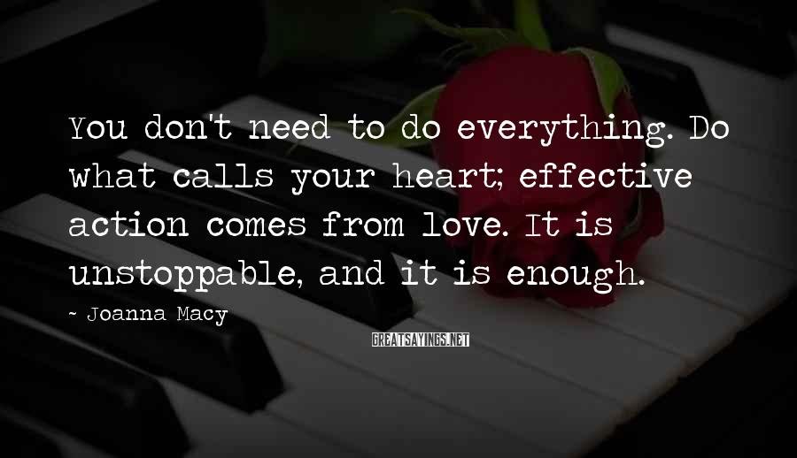 Joanna Macy Sayings: You don't need to do everything. Do what calls your heart; effective action comes from