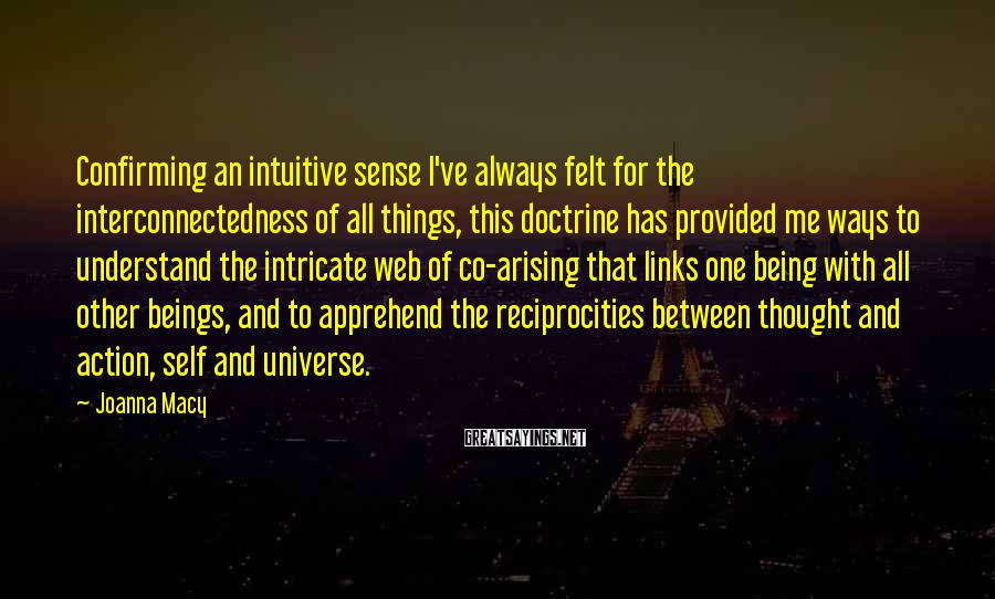 Joanna Macy Sayings: Confirming an intuitive sense I've always felt for the interconnectedness of all things, this doctrine