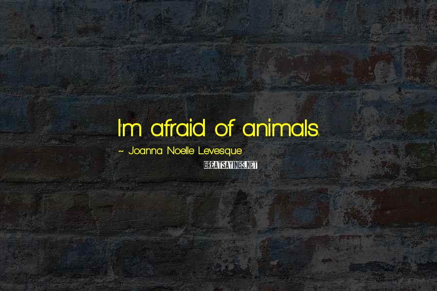 Joanna Noelle Levesque Sayings: I'm afraid of animals.