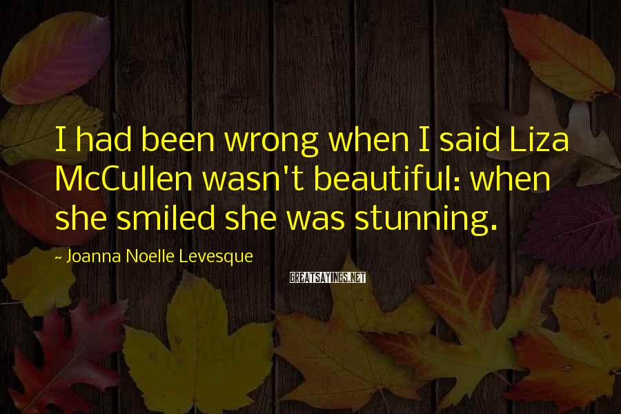 Joanna Noelle Levesque Sayings: I had been wrong when I said Liza McCullen wasn't beautiful: when she smiled she