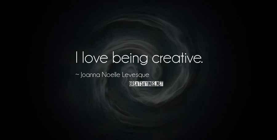 Joanna Noelle Levesque Sayings: I love being creative.