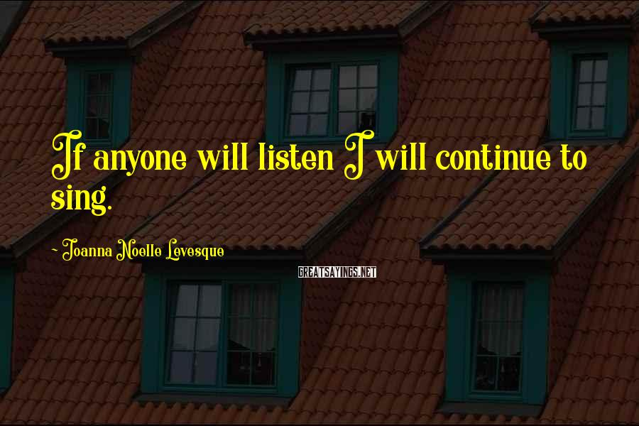 Joanna Noelle Levesque Sayings: If anyone will listen I will continue to sing.