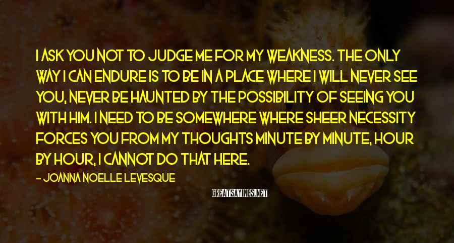 Joanna Noelle Levesque Sayings: I ask you not to judge me for my weakness. The only way I can