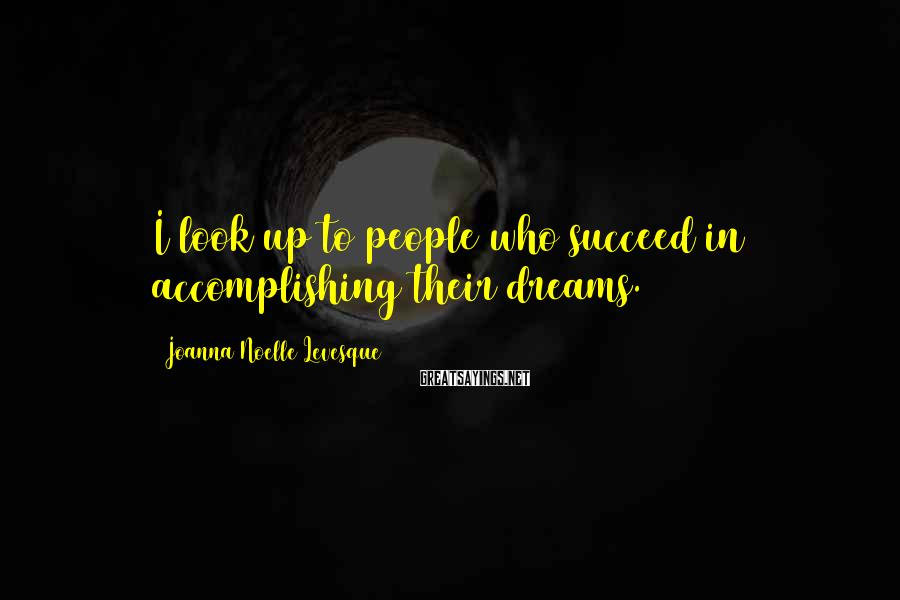 Joanna Noelle Levesque Sayings: I look up to people who succeed in accomplishing their dreams.