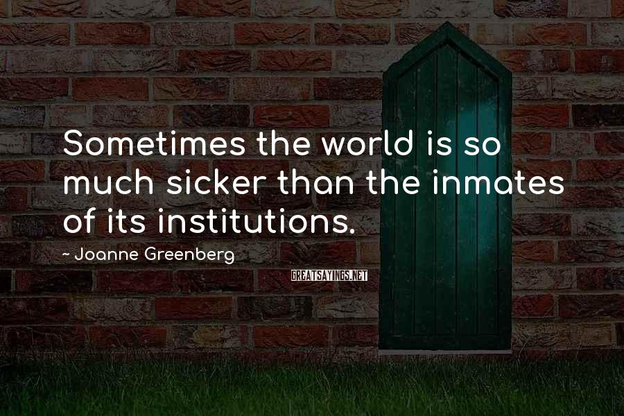 Joanne Greenberg Sayings: Sometimes the world is so much sicker than the inmates of its institutions.