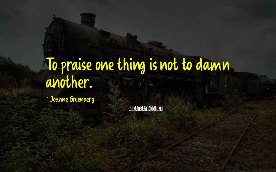 Joanne Greenberg Sayings: To praise one thing is not to damn another.