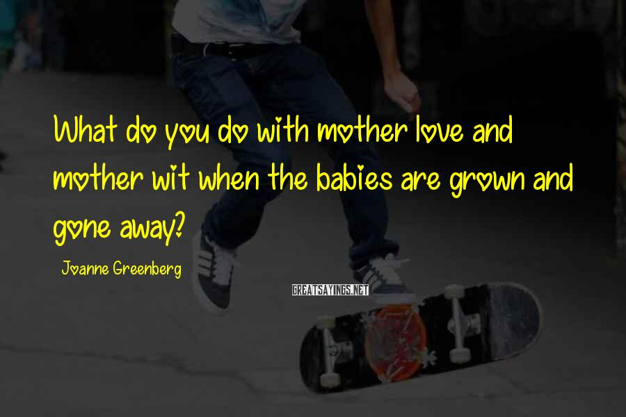 Joanne Greenberg Sayings: What do you do with mother love and mother wit when the babies are grown