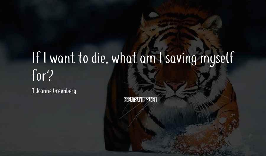 Joanne Greenberg Sayings: If I want to die, what am I saving myself for?