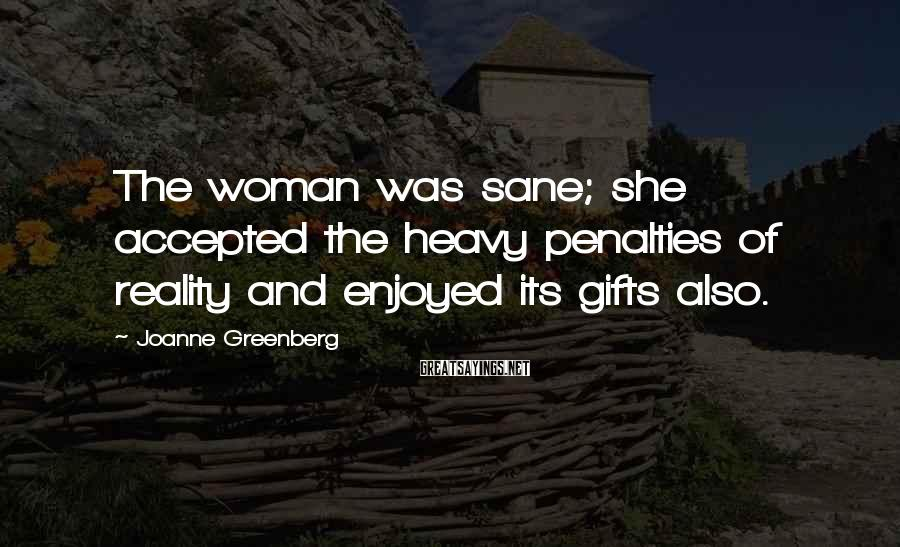 Joanne Greenberg Sayings: The woman was sane; she accepted the heavy penalties of reality and enjoyed its gifts