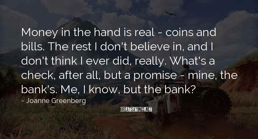 Joanne Greenberg Sayings: Money in the hand is real - coins and bills. The rest I don't believe