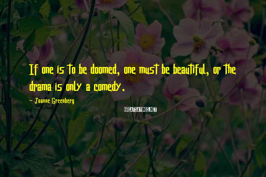 Joanne Greenberg Sayings: If one is to be doomed, one must be beautiful, or the drama is only