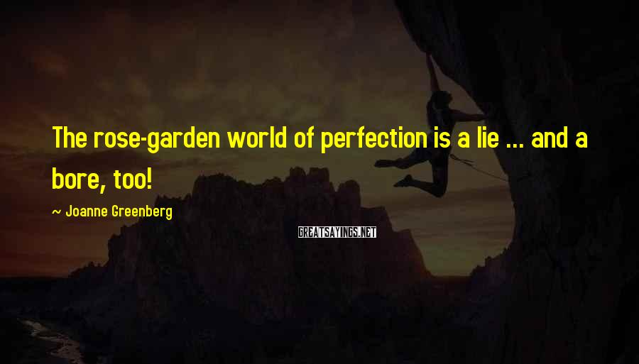 Joanne Greenberg Sayings: The rose-garden world of perfection is a lie ... and a bore, too!