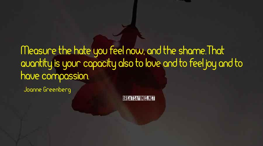 Joanne Greenberg Sayings: Measure the hate you feel now, and the shame. That quantity is your capacity also
