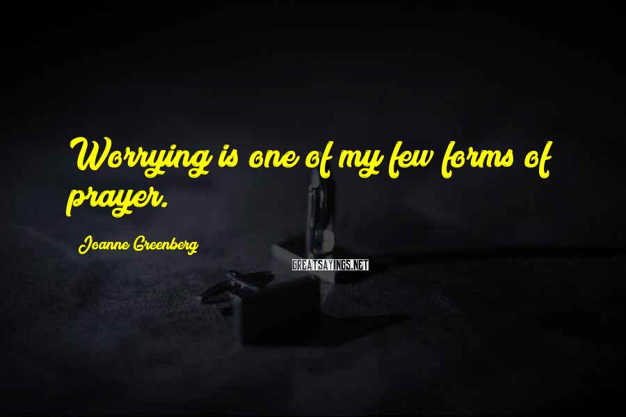 Joanne Greenberg Sayings: Worrying is one of my few forms of prayer.