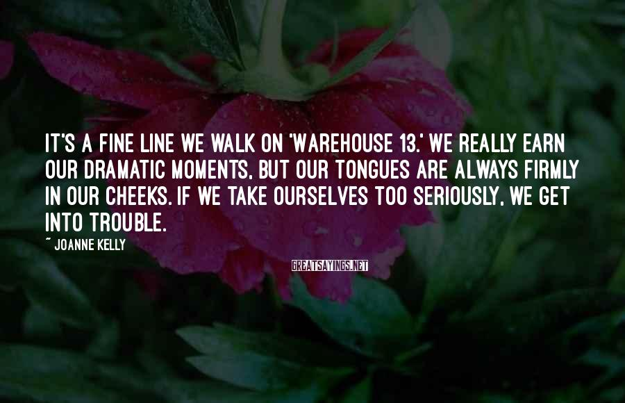 Joanne Kelly Sayings: It's a fine line we walk on 'Warehouse 13.' We really earn our dramatic moments,
