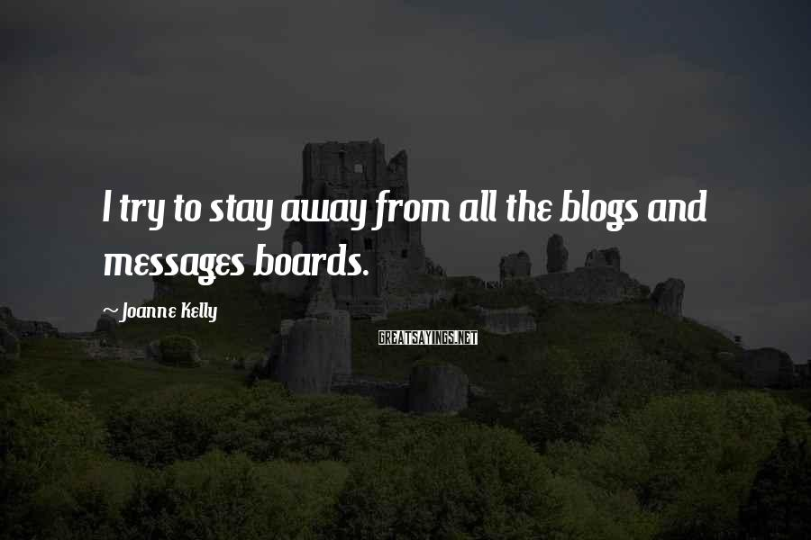 Joanne Kelly Sayings: I try to stay away from all the blogs and messages boards.