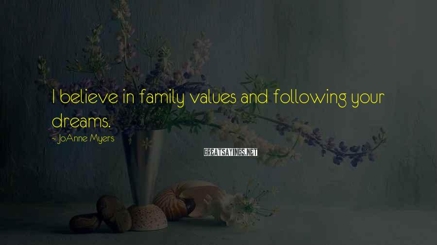 JoAnne Myers Sayings: I believe in family values and following your dreams.