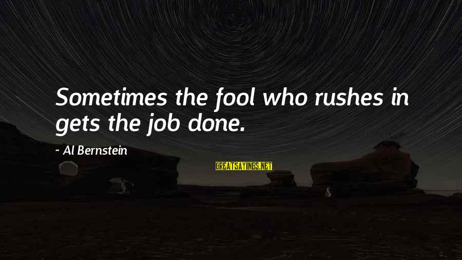 Job Done Sayings By Al Bernstein: Sometimes the fool who rushes in gets the job done.