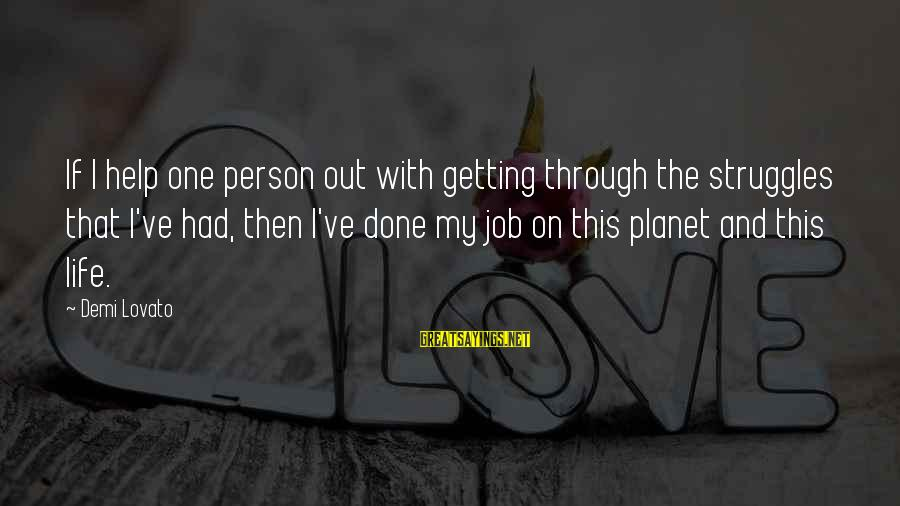 Job Done Sayings By Demi Lovato: If I help one person out with getting through the struggles that I've had, then