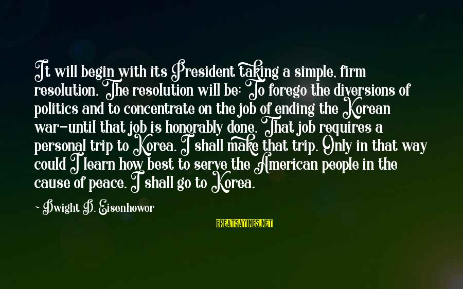 Job Done Sayings By Dwight D. Eisenhower: It will begin with its President taking a simple, firm resolution. The resolution will be: