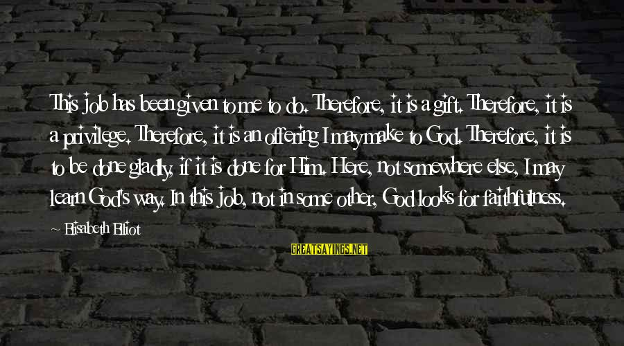 Job Done Sayings By Elisabeth Elliot: This job has been given to me to do. Therefore, it is a gift. Therefore,