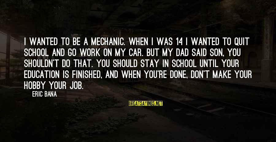 Job Done Sayings By Eric Bana: I wanted to be a mechanic. When I was 14 I wanted to quit school