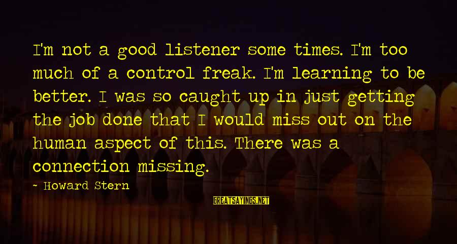 Job Done Sayings By Howard Stern: I'm not a good listener some times. I'm too much of a control freak. I'm