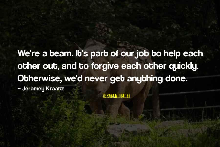 Job Done Sayings By Jeramey Kraatz: We're a team. It's part of our job to help each other out, and to