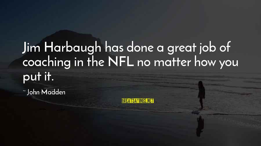 Job Done Sayings By John Madden: Jim Harbaugh has done a great job of coaching in the NFL no matter how