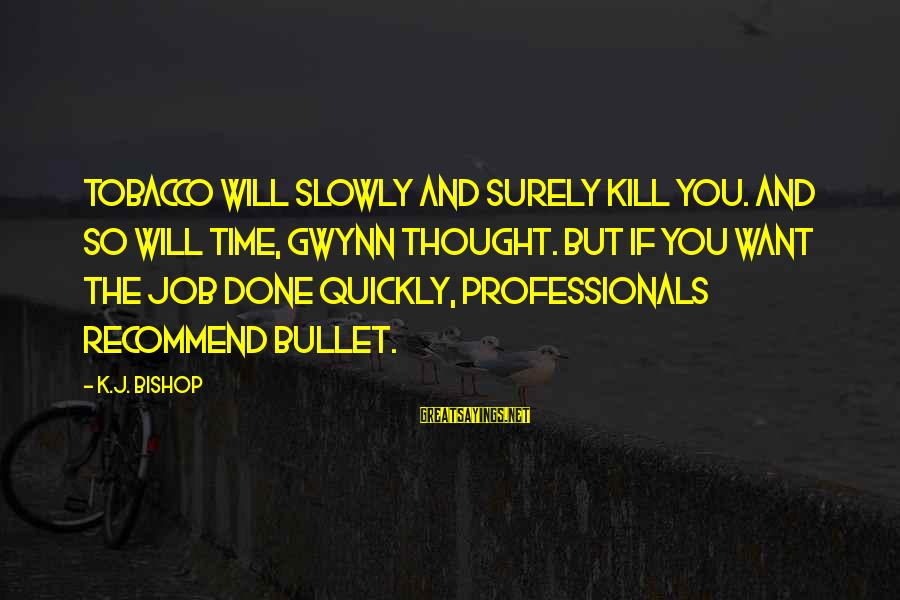 Job Done Sayings By K.J. Bishop: Tobacco Will Slowly and Surely Kill You. And so will time, Gwynn thought. But if