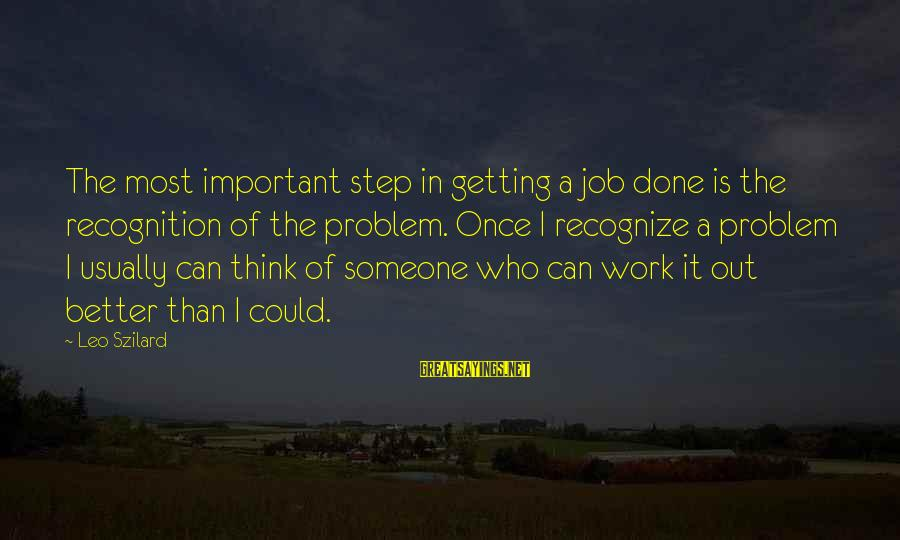Job Done Sayings By Leo Szilard: The most important step in getting a job done is the recognition of the problem.
