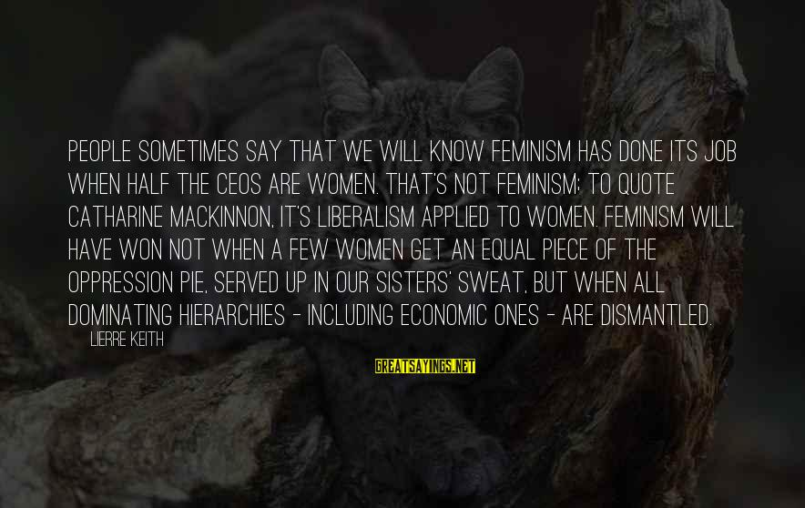 Job Done Sayings By Lierre Keith: People sometimes say that we will know feminism has done its job when half the