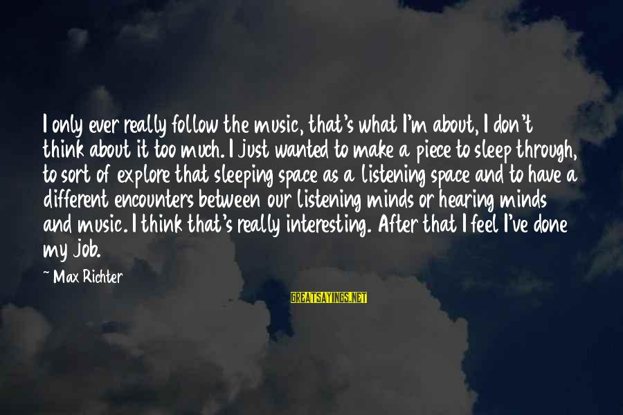 Job Done Sayings By Max Richter: I only ever really follow the music, that's what I'm about, I don't think about