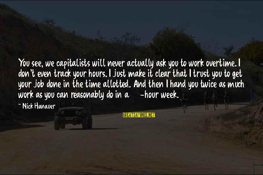 Job Done Sayings By Nick Hanauer: You see, we capitalists will never actually ask you to work overtime. I don't even