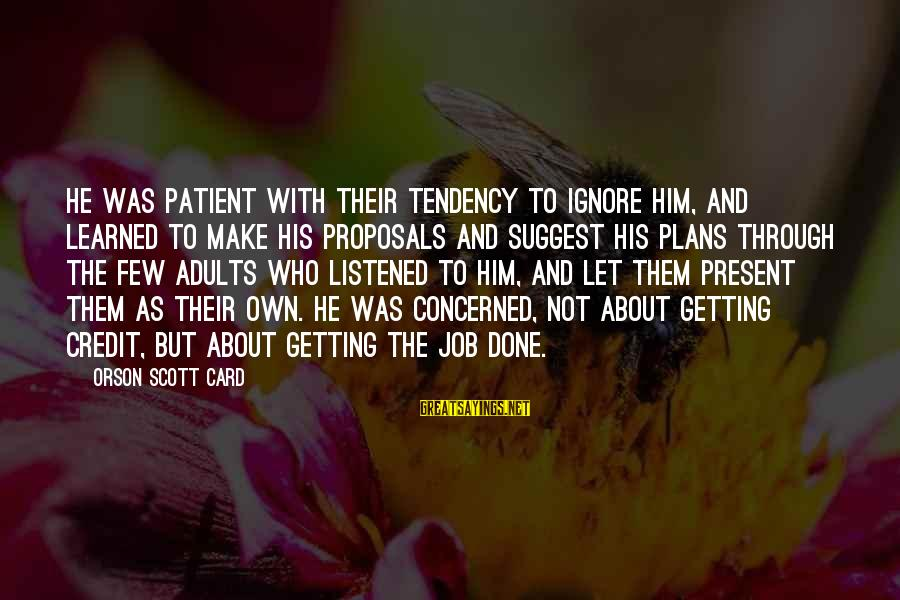 Job Done Sayings By Orson Scott Card: He was patient with their tendency to ignore him, and learned to make his proposals