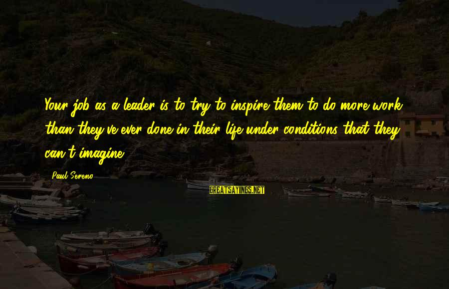 Job Done Sayings By Paul Sereno: Your job as a leader is to try to inspire them to do more work