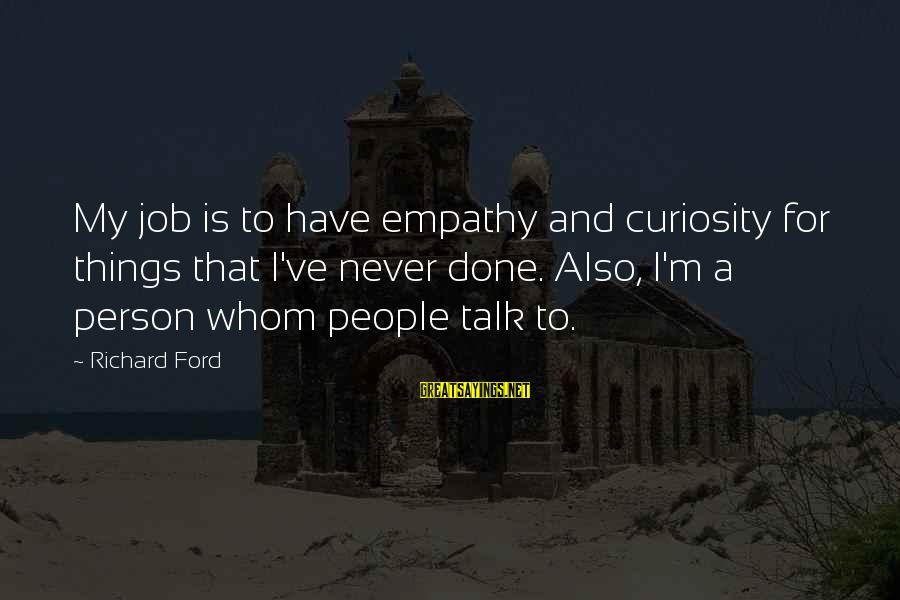 Job Done Sayings By Richard Ford: My job is to have empathy and curiosity for things that I've never done. Also,