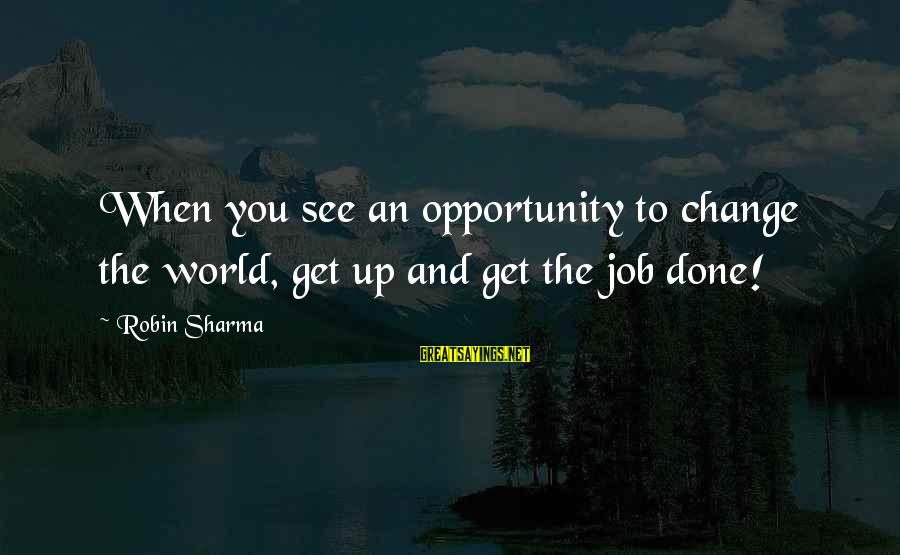 Job Done Sayings By Robin Sharma: When you see an opportunity to change the world, get up and get the job