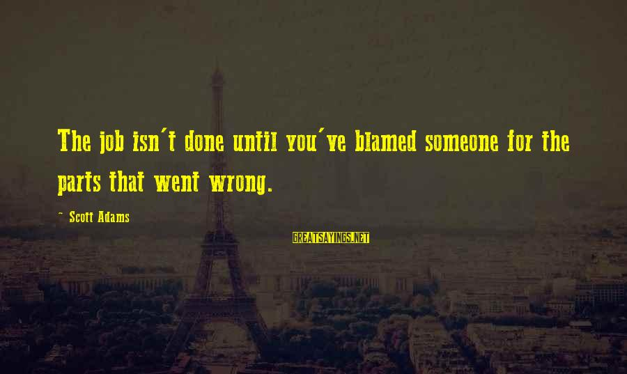 Job Done Sayings By Scott Adams: The job isn't done until you've blamed someone for the parts that went wrong.