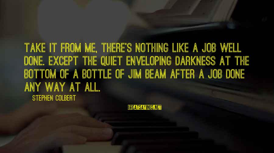 Job Done Sayings By Stephen Colbert: Take it from me, there's nothing like a job well done. Except the quiet enveloping