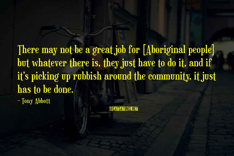 Job Done Sayings By Tony Abbott: There may not be a great job for [Aboriginal people] but whatever there is, they