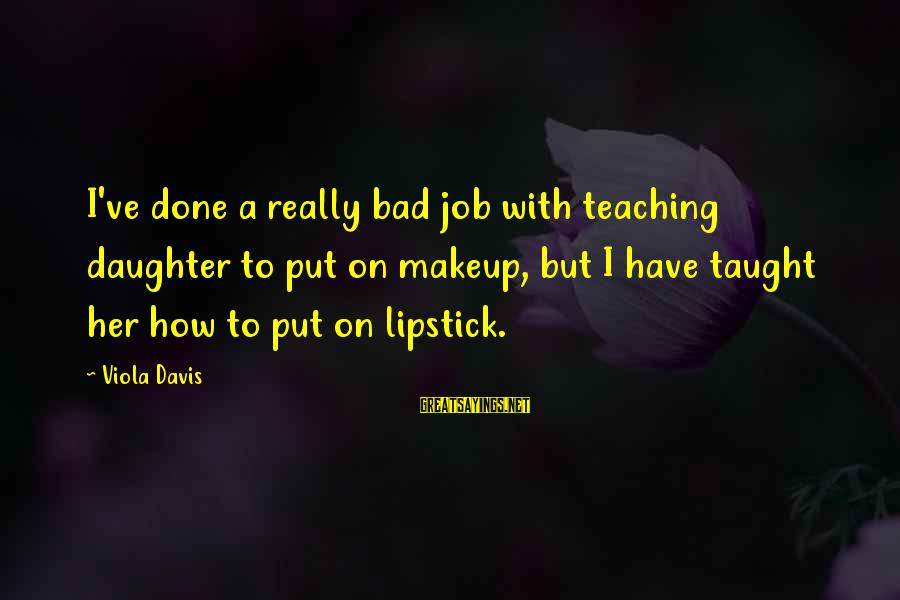 Job Done Sayings By Viola Davis: I've done a really bad job with teaching daughter to put on makeup, but I
