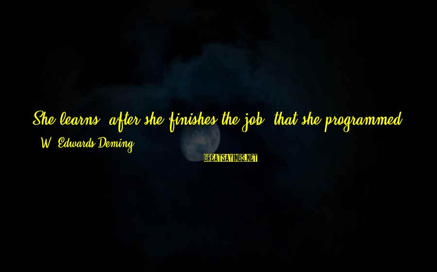 Job Done Sayings By W. Edwards Deming: She learns, after she finishes the job, that she programmed very well the specifications as